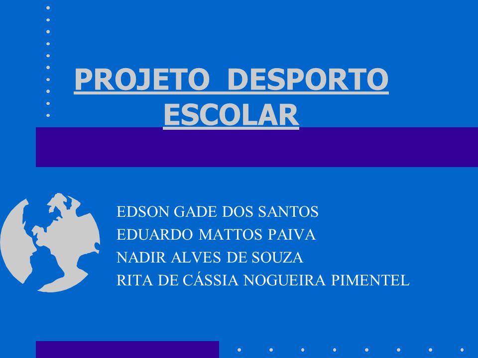 PROJETO DESPORTO ESCOLAR EDSON GADE DOS SANTOS EDUARDO MATTOS PAIVA NADIR ALVES DE SOUZA RITA DE CÁSSIA NOGUEIRA PIMENTEL