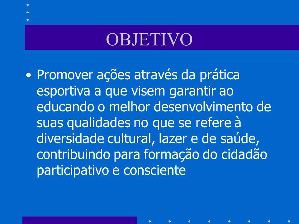 OBJETIVO Promover ações através da prática esportiva a que visem garantir ao educando o melhor desenvolvimento de suas qualidades no que se refere à diversidade cultural, lazer e de saúde, contribuindo para formação do cidadão participativo e consciente