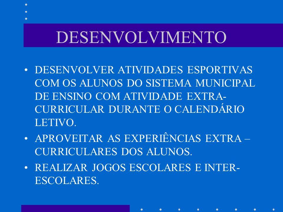 DESENVOLVIMENTO DESENVOLVER ATIVIDADES ESPORTIVAS COM OS ALUNOS DO SISTEMA MUNICIPAL DE ENSINO COM ATIVIDADE EXTRA- CURRICULAR DURANTE O CALENDÁRIO LETIVO.