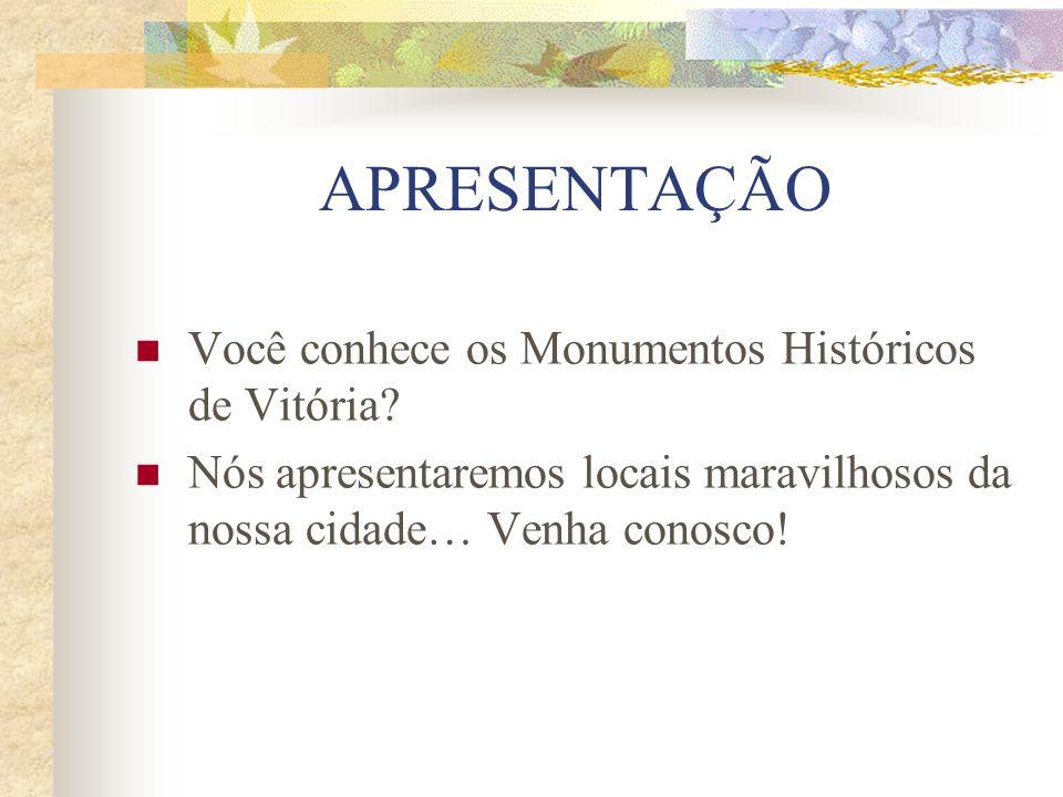 APRESENTAÇÃO Você conhece os Monumentos Históricos de Vitória? Nós apresentaremos locais maravilhosos da nossa cidade… Venha conosco!