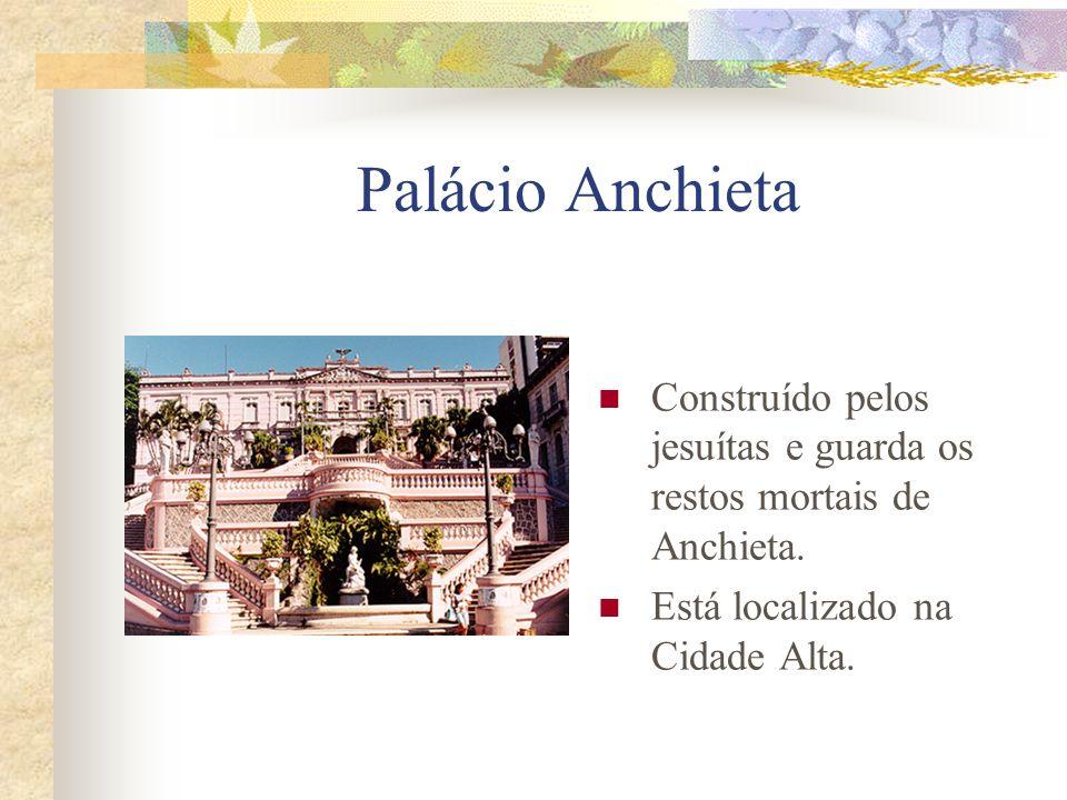 Palácio Anchieta Construído pelos jesuítas e guarda os restos mortais de Anchieta. Está localizado na Cidade Alta.