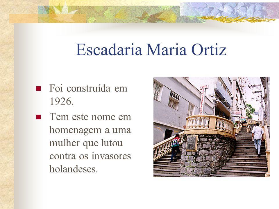 Escadaria Maria Ortiz Foi construída em 1926. Tem este nome em homenagem a uma mulher que lutou contra os invasores holandeses.