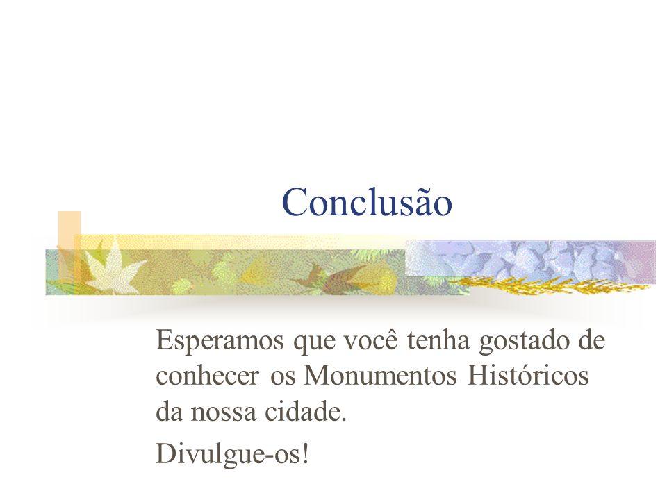 Conclusão Esperamos que você tenha gostado de conhecer os Monumentos Históricos da nossa cidade. Divulgue-os!