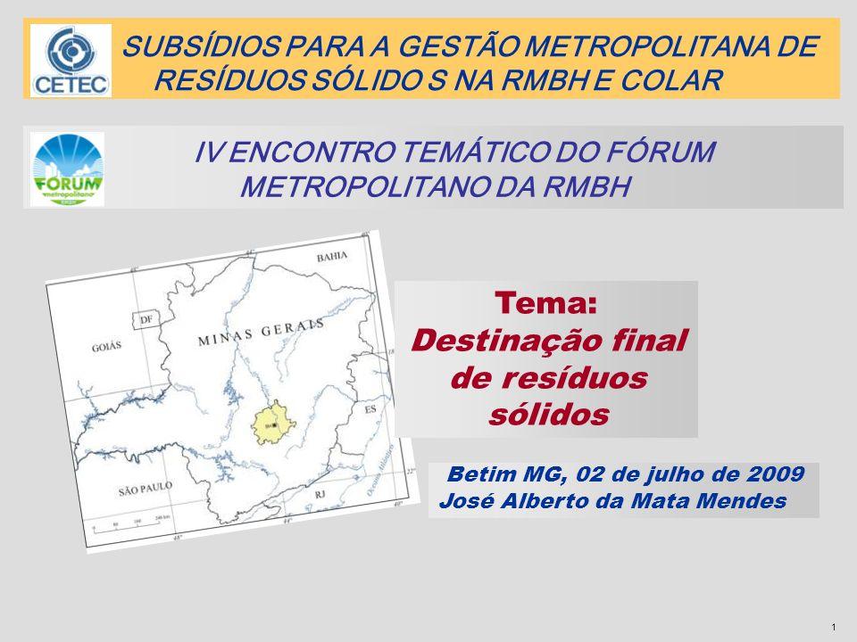1 Tema: Destinação final de resíduos sólidos IV ENCONTRO TEMÁTICO DO FÓRUM METROPOLITANO DA RMBH Betim MG, 02 de julho de 2009 José Alberto da Mata Me