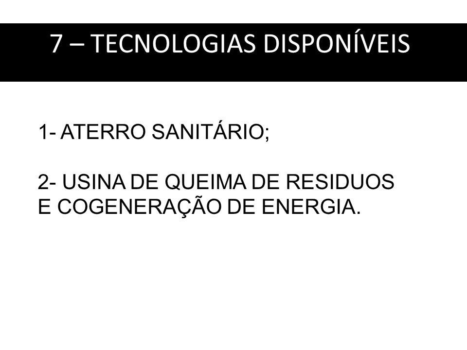 7 – TECNOLOGIAS DISPONÍVEIS: 1- ATERRO SANITÁRIO; 2- USINA DE QUEIMA DE RESIDUOS E COGENERAÇÃO DE ENERGIA.