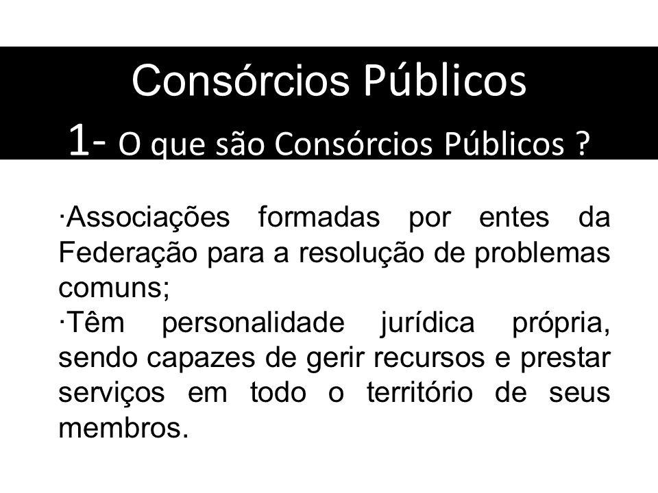 Consórcios Públicos 1- O que são Consórcios Públicos ? Associações formadas por entes da Federação para a resolução de problemas comuns; Têm personali