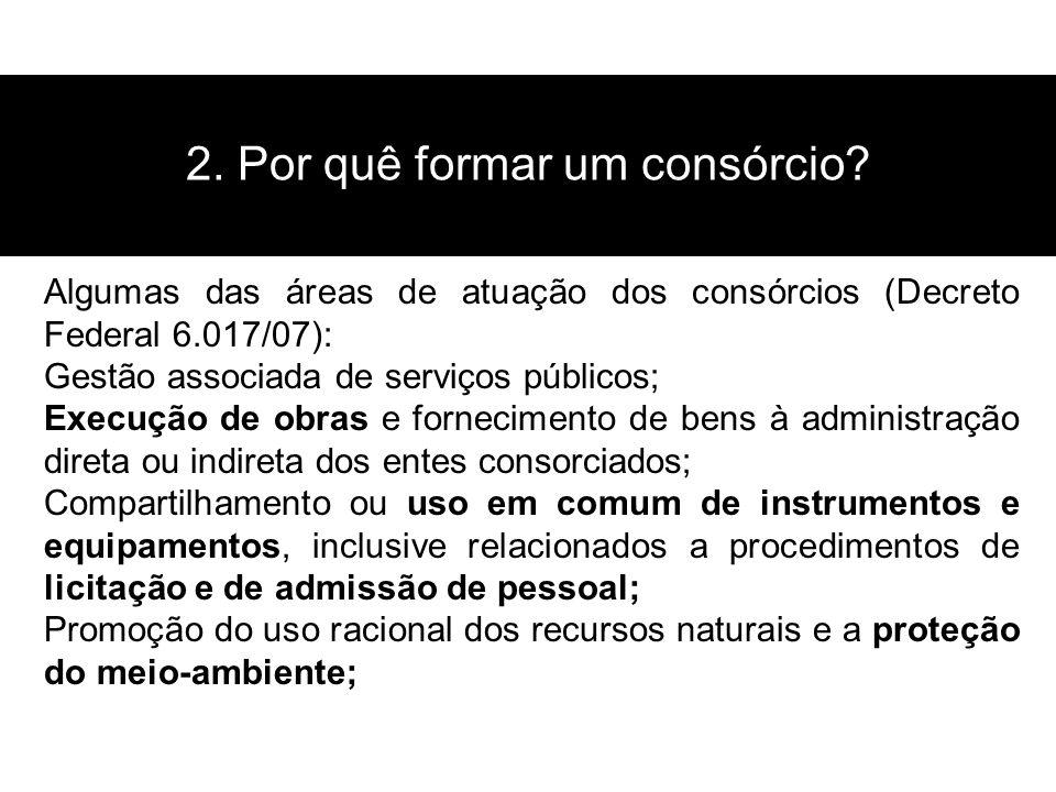 2. Por quê formar um consórcio? Algumas das áreas de atuação dos consórcios (Decreto Federal 6.017/07): Gestão associada de serviços públicos; Execuçã