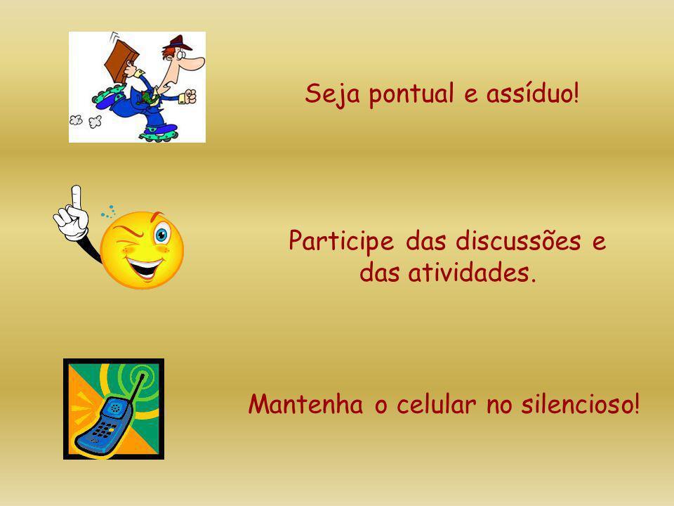 Seja pontual e assíduo! Participe das discussões e das atividades. Mantenha o celular no silencioso!