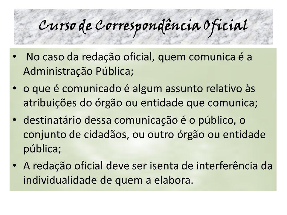 Curso de Correspondência Oficial No caso da redação oficial, quem comunica é a Administração Pública; o que é comunicado é algum assunto relativo às a