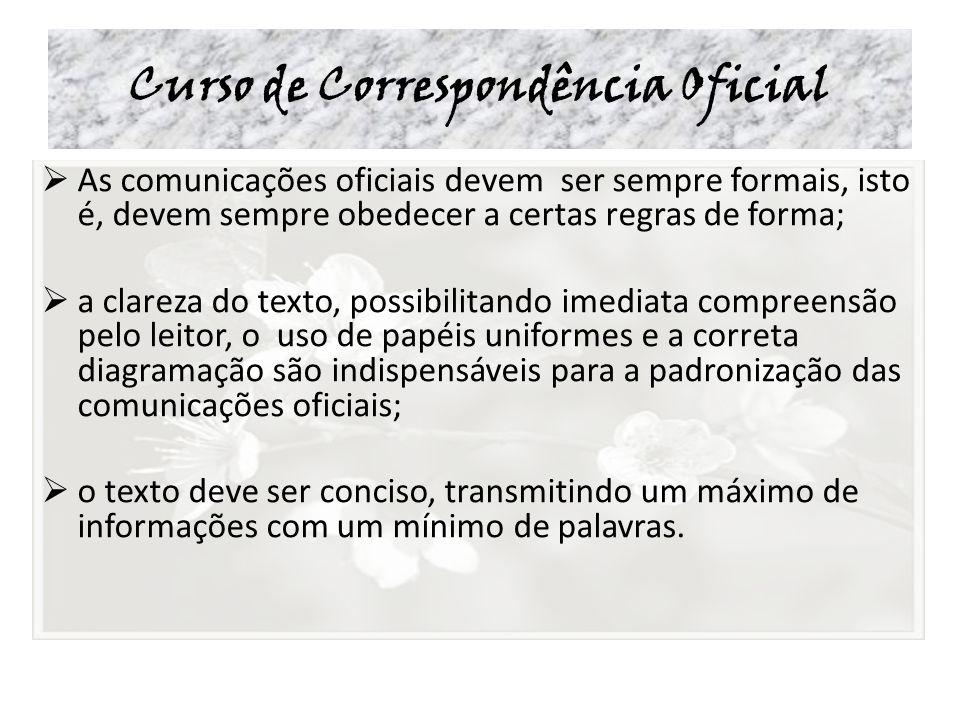 Curso de Correspondência Oficial As comunicações oficiais devem ser sempre formais, isto é, devem sempre obedecer a certas regras de forma; a clareza