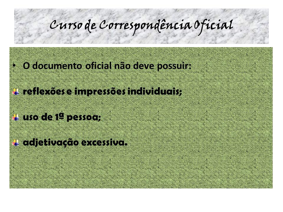 Curso de Correspondência Oficial O documento oficial não deve possuir: reflexões e impressões individuais; uso de 1ª pessoa; adjetivação excessiva.