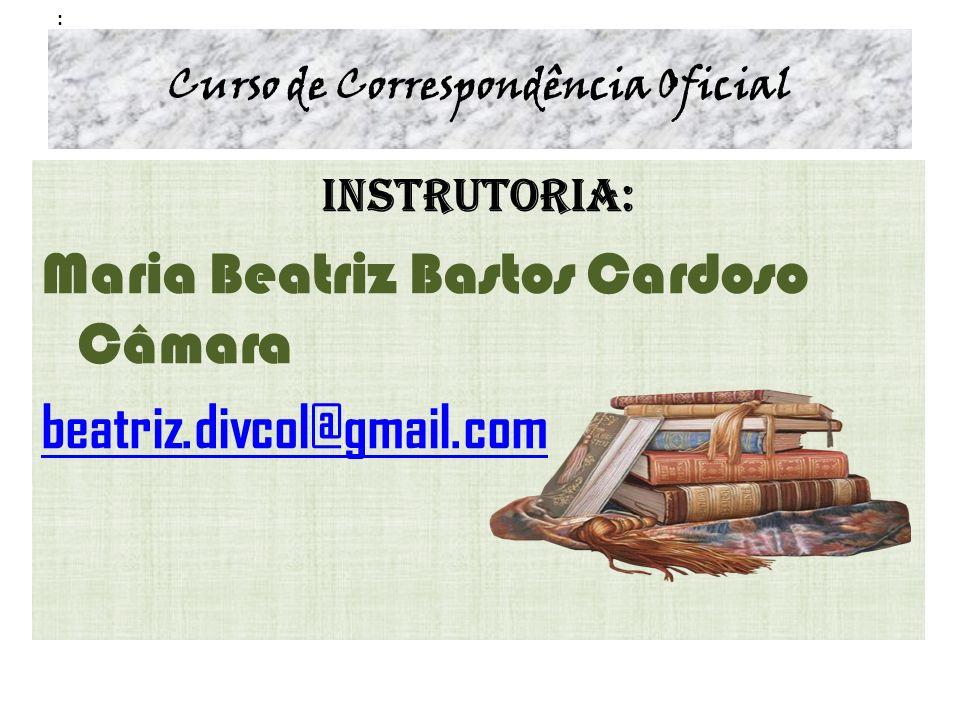 : Curso de Correspondência Oficial Instrutoria: Maria Beatriz Bastos Cardoso Câmara beatriz.divcol@gmail.com