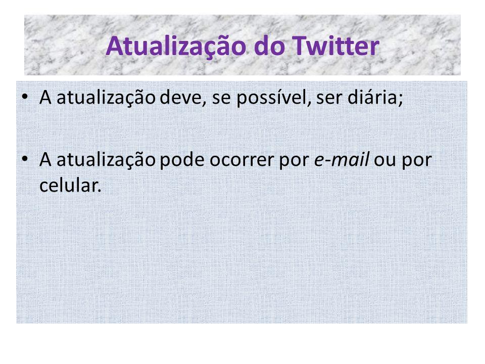 Atualização do Twitter A atualização deve, se possível, ser diária; A atualização pode ocorrer por e-mail ou por celular.