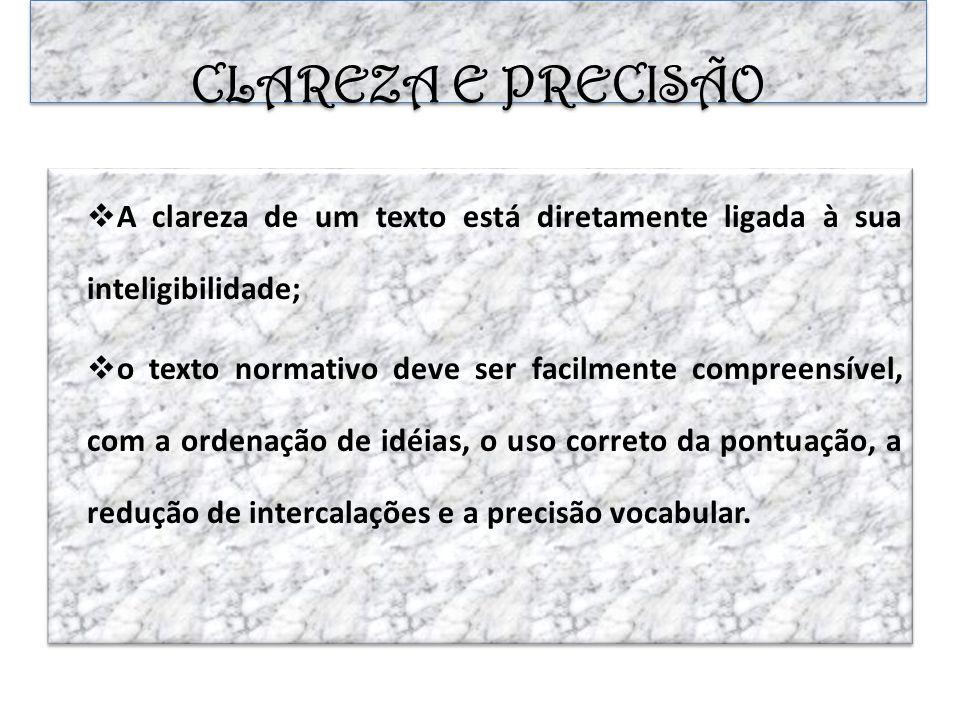 CLAREZA E PRECISÃO A clareza de um texto está diretamente ligada à sua inteligibilidade; o texto normativo deve ser facilmente compreensível, com a or