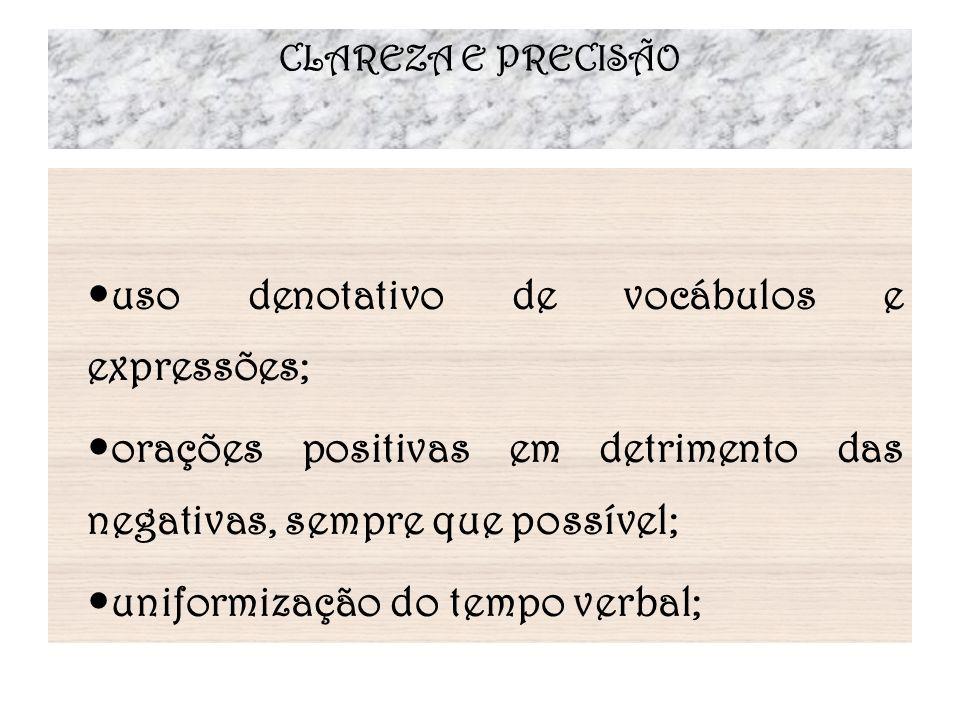 CLAREZA E PRECISÃO uso denotativo de vocábulos e expressões; orações positivas em detrimento das negativas, sempre que possível; uniformização do temp