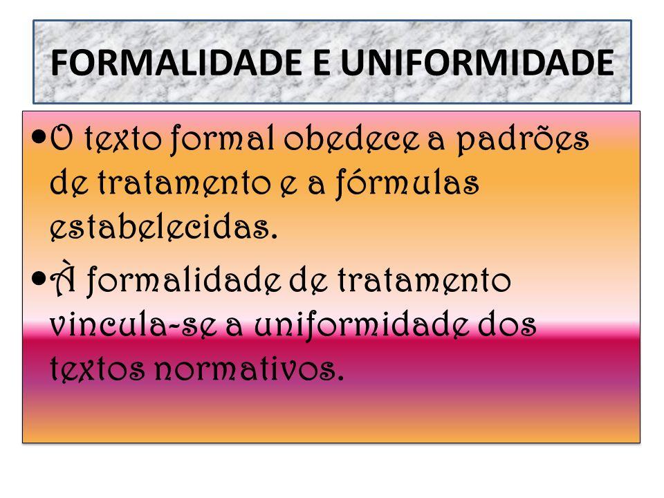 O texto formal obedece a padrões de tratamento e a fórmulas estabelecidas. À formalidade de tratamento vincula-se a uniformidade dos textos normativos