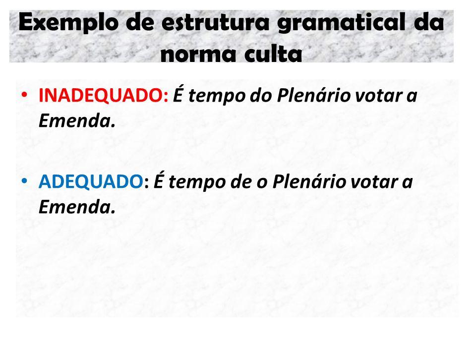 Exemplo de estrutura gramatical da norma culta INADEQUADO: É tempo do Plenário votar a Emenda. ADEQUADO: É tempo de o Plenário votar a Emenda.
