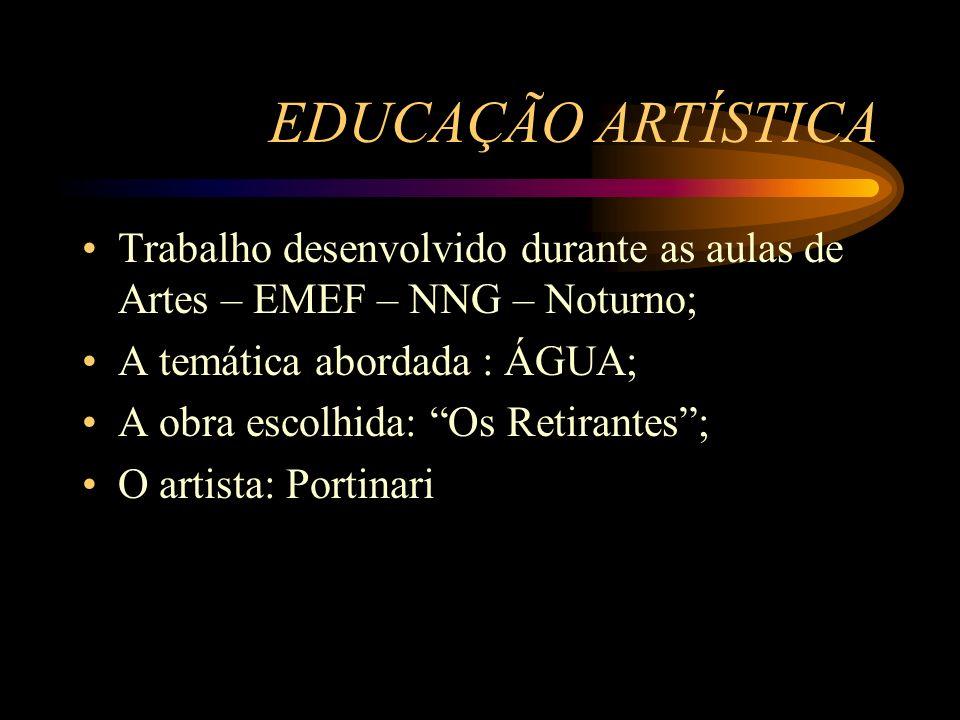 EDUCAÇÃO ARTÍSTICA Trabalho desenvolvido durante as aulas de Artes – EMEF – NNG – Noturno; A temática abordada : ÁGUA; A obra escolhida: Os Retirantes