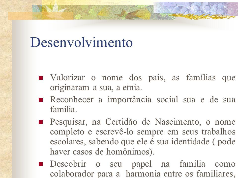 Desenvolvimento Valorizar o nome dos pais, as famílias que originaram a sua, a etnia.