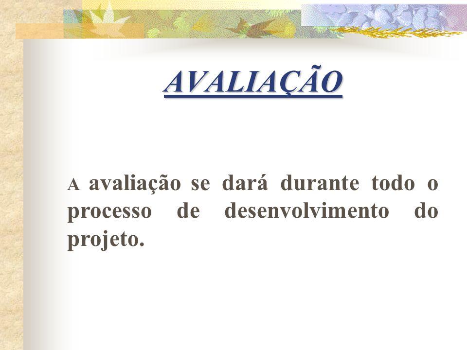 AVALIAÇÃO A avaliação se dará durante todo o processo de desenvolvimento do projeto.