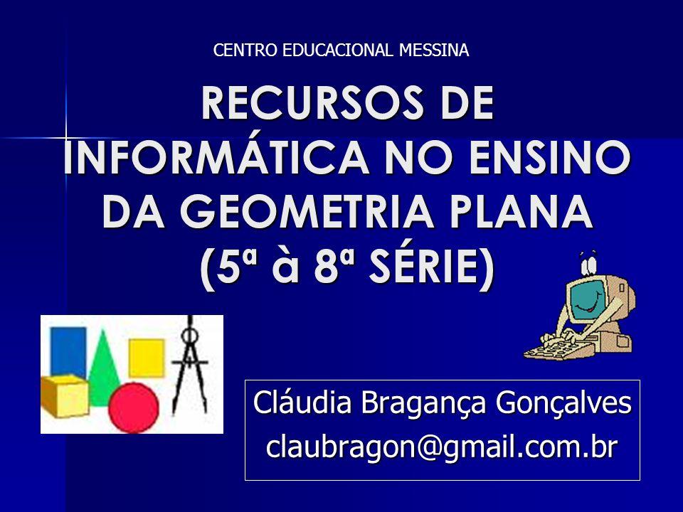 RECURSOS DE INFORMÁTICA NO ENSINO DA GEOMETRIA PLANA (5ª à 8ª SÉRIE) Cláudia Bragança Gonçalves claubragon@gmail.com.br CENTRO EDUCACIONAL MESSINA