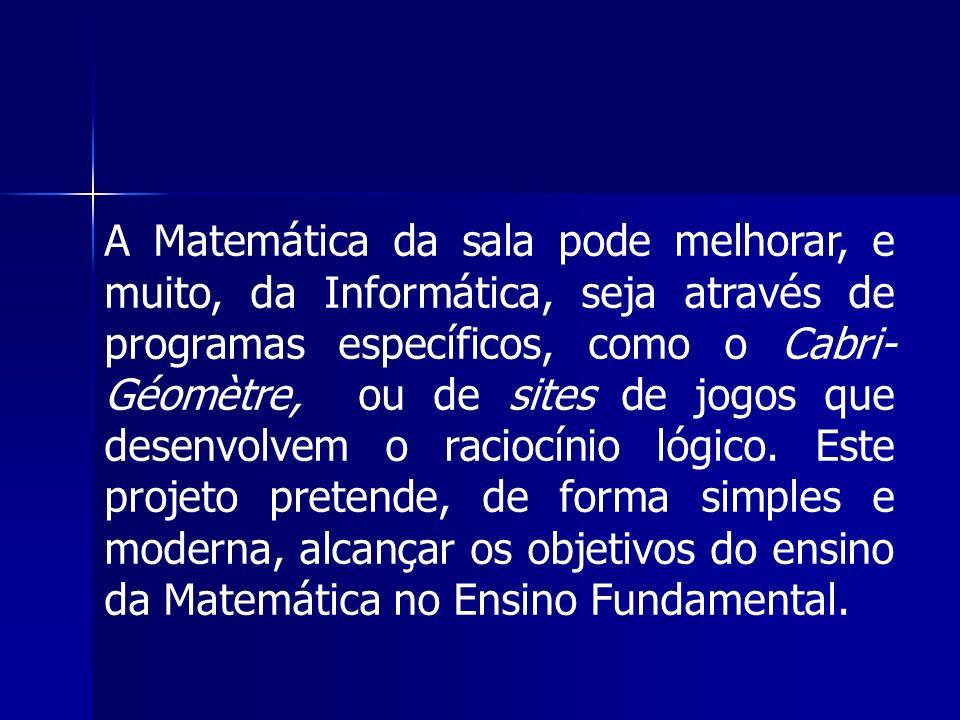 A Matemática da sala pode melhorar, e muito, da Informática, seja através de programas específicos, como o Cabri- Géomètre, ou de sites de jogos que d
