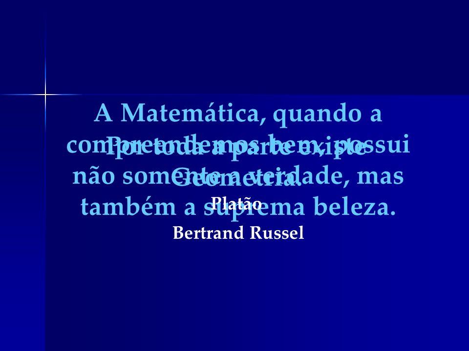 A Matemática, quando a compreendemos bem, possui não somente a verdade, mas também a suprema beleza. Bertrand Russel Por toda a parte existe Geometria