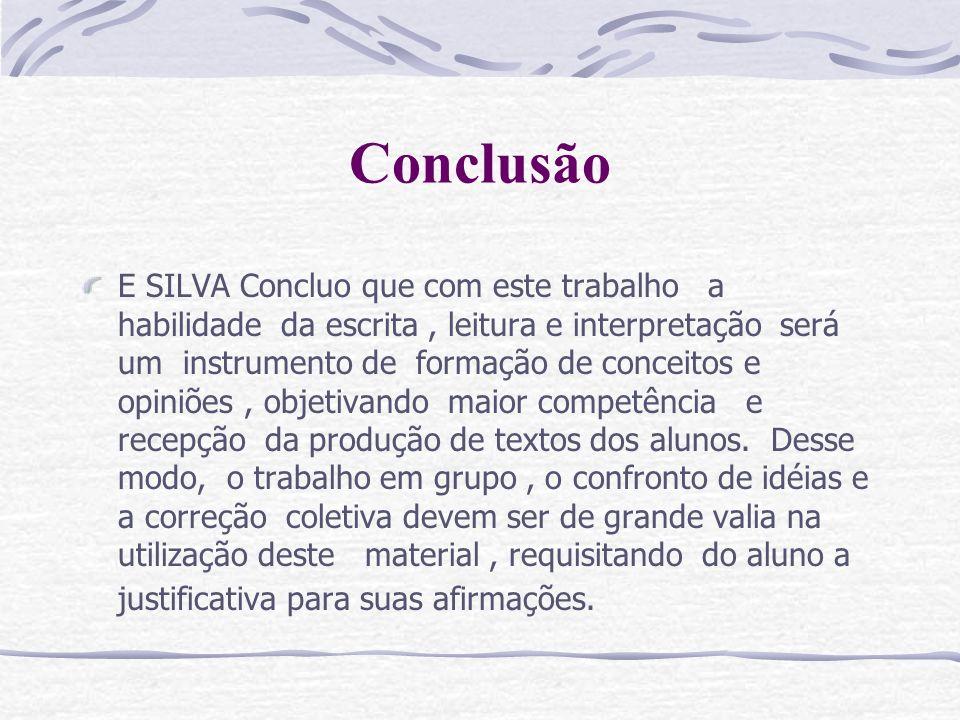 Conclusão E SILVA Concluo que com este trabalho a habilidade da escrita, leitura e interpretação será um instrumento de formação de conceitos e opiniõ
