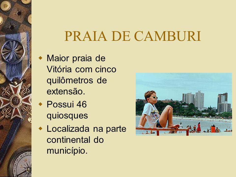 PRAIA DE CAMBURI Maior praia de Vitória com cinco quilômetros de extensão. Possui 46 quiosques Localizada na parte continental do município.