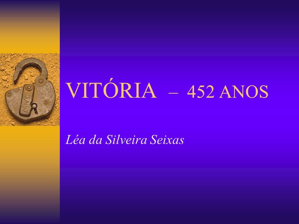 VITÓRIA – 452 ANOS Léa da Silveira Seixas