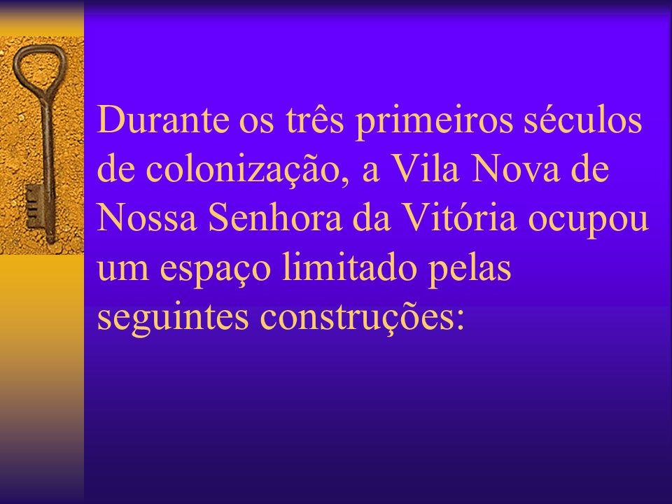 Durante os três primeiros séculos de colonização, a Vila Nova de Nossa Senhora da Vitória ocupou um espaço limitado pelas seguintes construções: