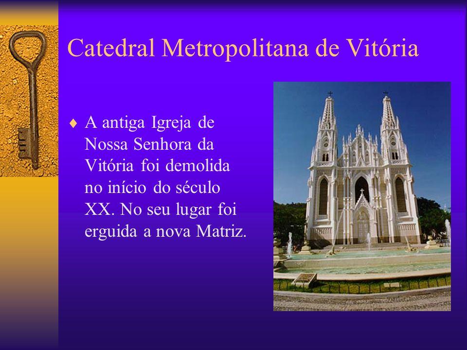 Catedral Metropolitana de Vitória A antiga Igreja de Nossa Senhora da Vitória foi demolida no início do século XX.