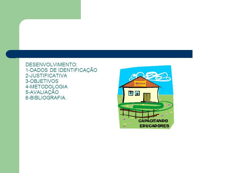 DESENVOLVIMENTO: 1-DADOS DE IDENTIFICAÇÃO 2-JUSTIFICATIVA 3-OBJETIVOS 4-METODOLOGIA 5-AVALIAÇÃO 6-BIBLIOGRAFIA.