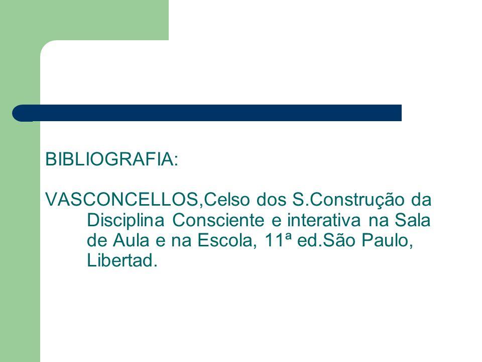 BIBLIOGRAFIA: VASCONCELLOS,Celso dos S.Construção da Disciplina Consciente e interativa na Sala de Aula e na Escola, 11ª ed.São Paulo, Libertad.