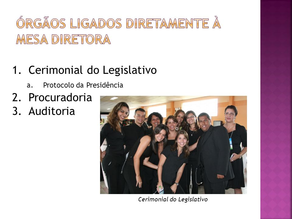 Cerimonial do Legislativo 1.Cerimonial do Legislativo a.Protocolo da Presidência 2.Procuradoria 3.Auditoria