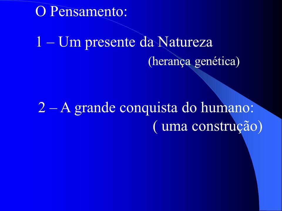 O Pensamento: 1 – Um presente da Natureza (herança genética) 2 – A grande conquista do humano: ( uma construção)