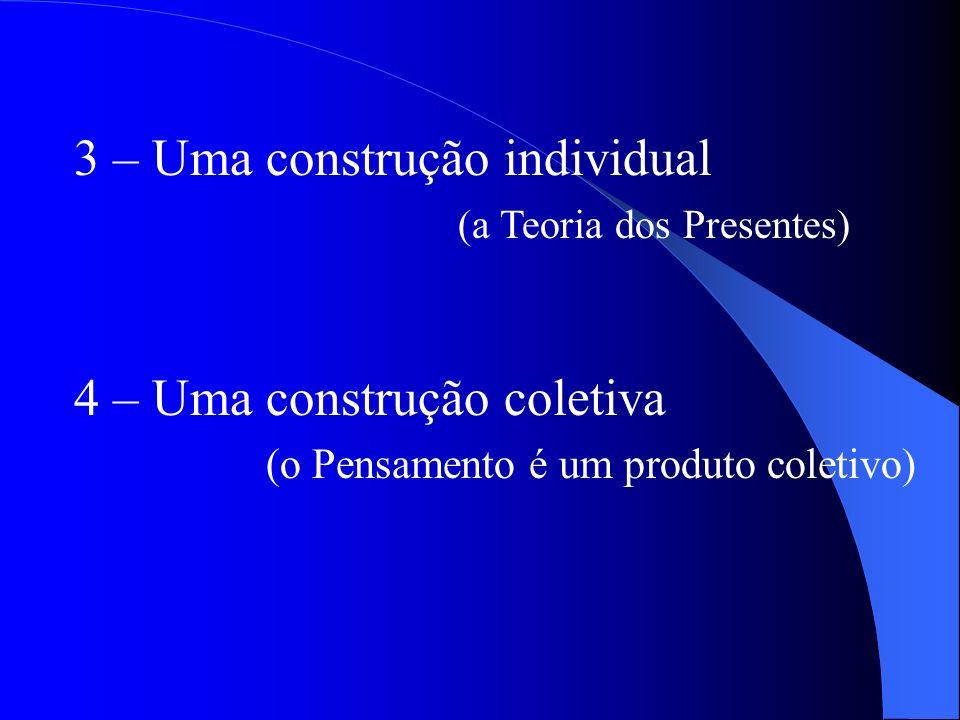 3 – Uma construção individual (a Teoria dos Presentes) 4 – Uma construção coletiva (o Pensamento é um produto coletivo)