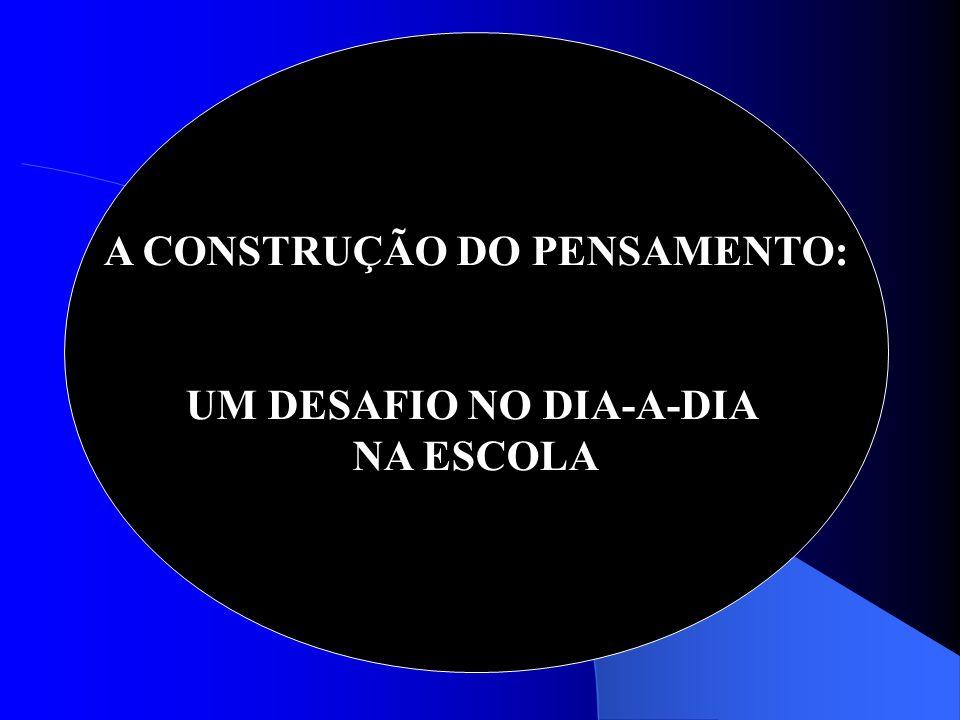 A CONSTRUÇÃO DO PENSAMENTO: UM DESAFIO NO DIA-A-DIA NA ESCOLA