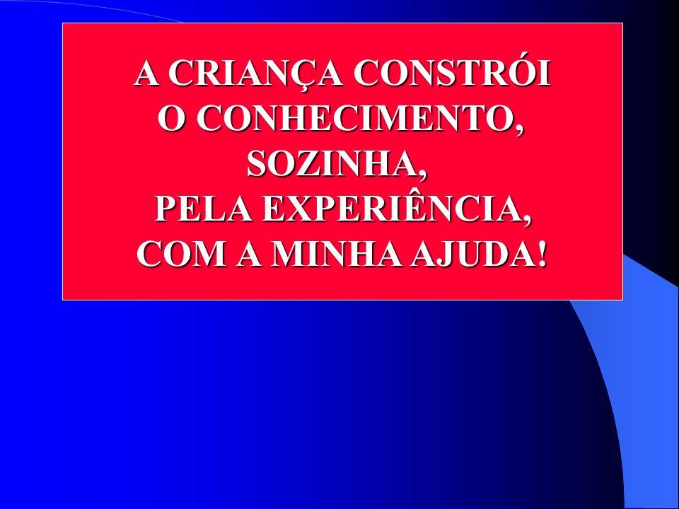 A CRIANÇA CONSTRÓI O CONHECIMENTO, O CONHECIMENTO,SOZINHA, PELA EXPERIÊNCIA, COM A MINHA AJUDA!
