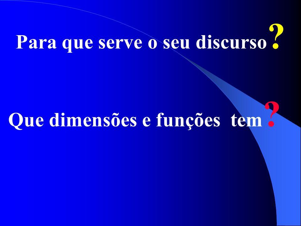 Para que serve o seu discurso ? Que dimensões e funções tem ?