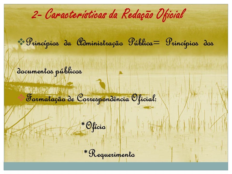 2- Características da Redação Oficial Princípios da Administração Pública= Princípios dos documentos públicos Formatação de Correspondência Oficial: *