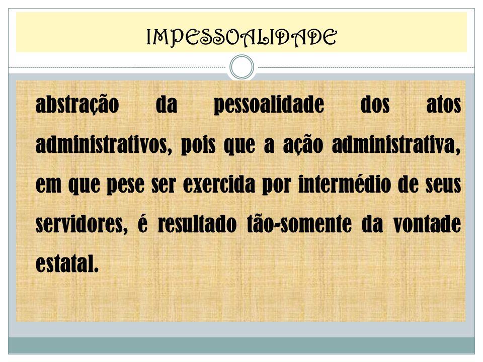 abstração da pessoalidade dos atos administrativos, pois que a ação administrativa, em que pese ser exercida por intermédio de seus servidores, é resu