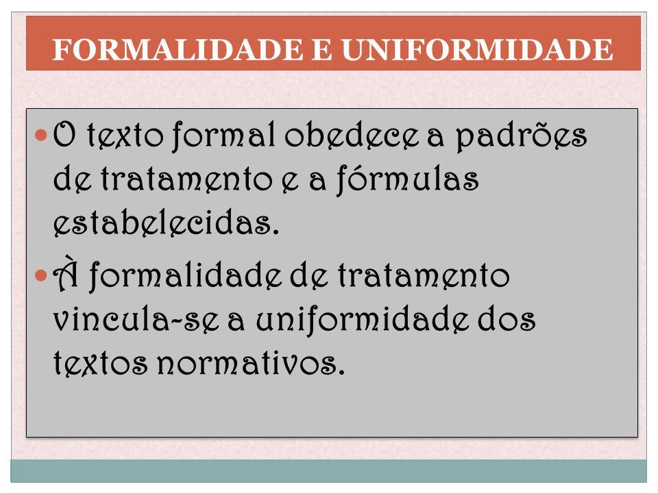 FORMALIDADE E UNIFORMIDADE O texto formal obedece a padrões de tratamento e a fórmulas estabelecidas. À formalidade de tratamento vincula-se a uniform