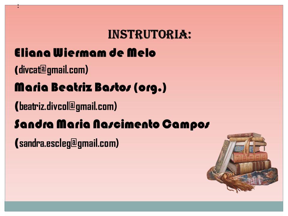 : Instrutoria: Eliana Wiermam de Melo ( divcat@gmail.com) Maria Beatriz Bastos (org.) ( beatriz.divcol@gmail.com) Sandra Maria Nascimento Campos ( san