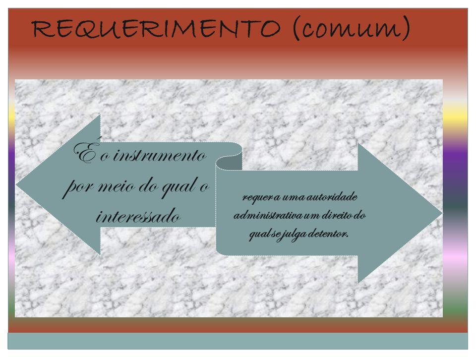 REQUERIMENTO (comum) É o instrumento por meio do qual o interessado requer a uma autoridade administrativa um direito do qual se julga detentor.