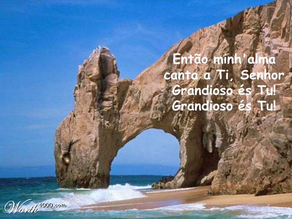Então minh'alma canta a Ti, Senhor Grandioso és Tu! Grandioso és Tu!