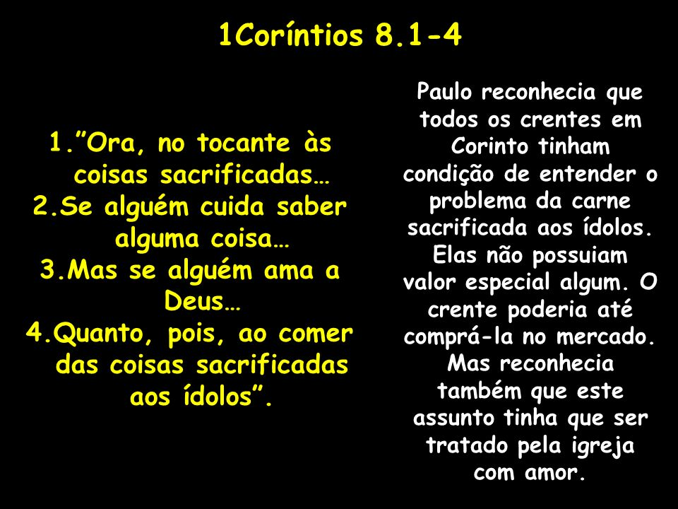 1Coríntios 8.1-4 1.Ora, no tocante às coisas sacrificadas… 2.Se alguém cuida saber alguma coisa… 3.Mas se alguém ama a Deus… 4.Quanto, pois, ao comer