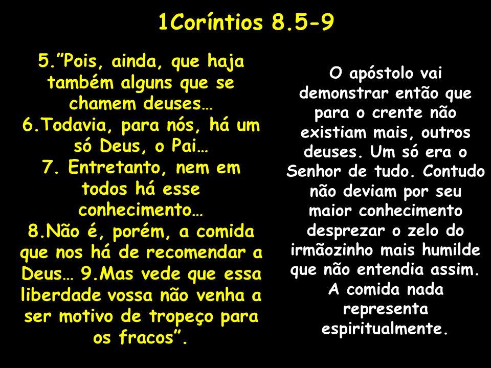 1Coríntios 8.5-9 5.Pois, ainda, que haja também alguns que se chamem deuses… 6.Todavia, para nós, há um só Deus, o Pai… 7. Entretanto, nem em todos há