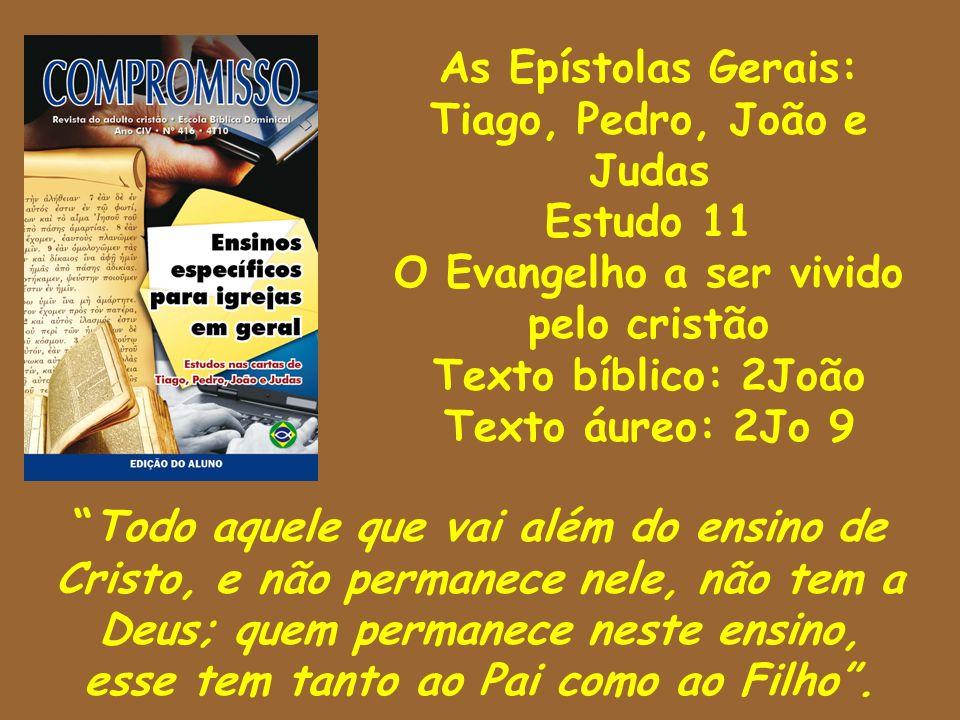 As Epístolas Gerais: Tiago, Pedro, João e Judas Estudo 11 O Evangelho a ser vivido pelo cristão Texto bíblico: 2João Texto áureo: 2Jo 9 Todo aquele qu