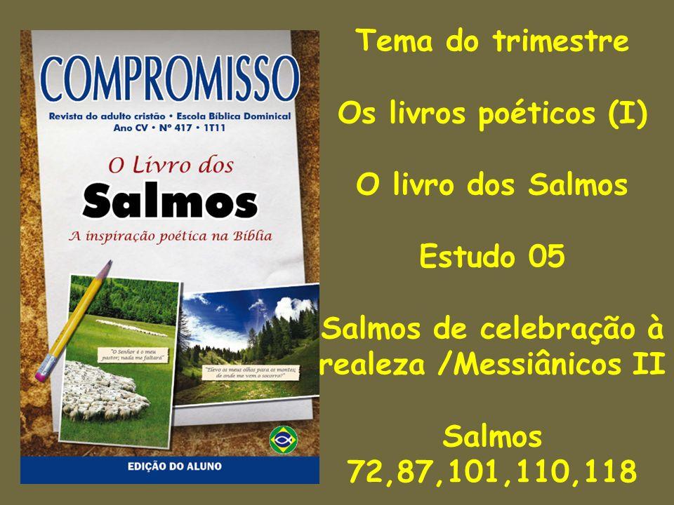 Tema do trimestre Os livros poéticos (I) O livro dos Salmos Estudo 05 Salmos de celebração à realeza /Messiânicos II Salmos 72,87,101,110,118